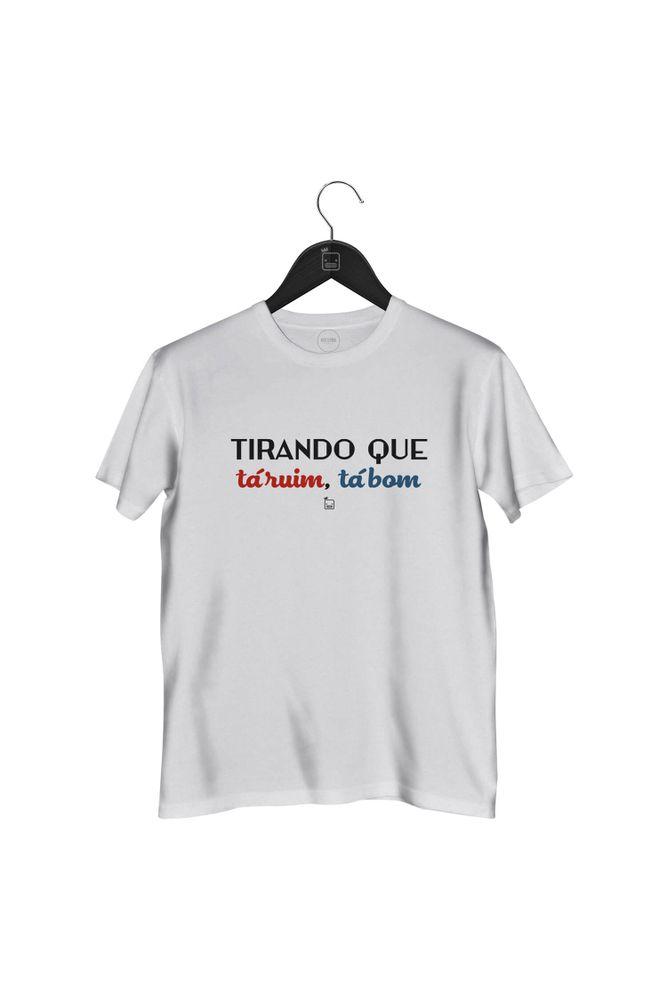 Camiseta-Tirando-O-Que-Ta-Ruim-Ta-Bom-masculina-branca